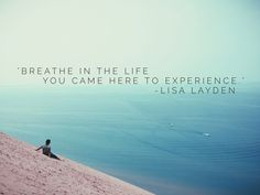 """""""Breathe in the life you came here to experience."""" - Lisa Layden"""
