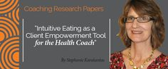 Research Paper By  Stephanie  Research Paper: Intuitive Eating as a Client Empowerment Tool for the Health Coach  Karakantas (Transformational Coach, UNITED STATES)