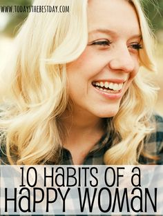 "10 Habits Of A Happy Woman  ""The only way to get through life is to laugh your way through it. You either have to laugh or cry. I prefer to laugh. Crying gives me a headache."" – Marjorie Pay Hinckley."