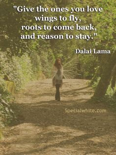 """""""Give the ones you love wings to fly, roots to come back, and reason to stay.""""  Author: Dalai Lama XIV"""