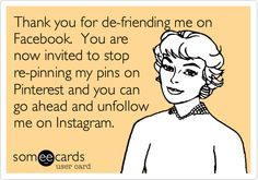 Thank you for de-friending me on Facebook. You are now invited to stop re-pinning my pins on Pinterest and you can go ahead and unfollow me on Instagram.