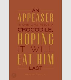 """An appeaser is one who feeds a crocodile, hoping it will eat him last."" - Winston Churchill."