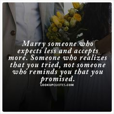 #Marry someone who expects less and accepts more. Someone who realizes that you tried, not someone who reminds you that you promised. #marriage #quotes
