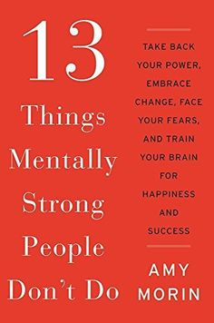 13 Things Mentally Strong People Don't Do: Take Back Your Power, Embrace Change, Face Your Fears, and Train Your Brain for Happiness and Success, http://www.amazon.com/dp/0062358294/ref=cm_sw_r_pi_awdm_FZiCub1W851AM