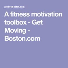A fitness motivation toolbox - Get Moving - Boston.com