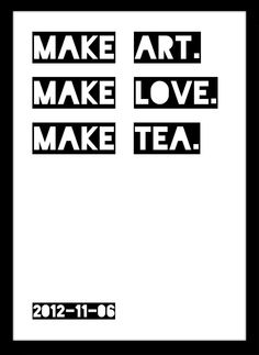 Make love. Make art. Make tea. Quote by http://shahirzag.com/. Poster by me, Ina Björkstedt, http://inbillningar.se