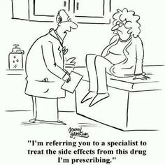 Would be funnier if it wasn't so true...needing a specialist to treat you for the side effects of the medication you've been prescribed.