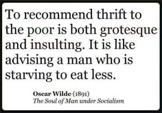 Oscar Wilde >>> A nineteenth century poet has more understanding of today's economy than many 21st century politicians.