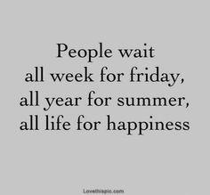 La gente espera toda la semana por el viernes, todo el año por el verano y toda la vida por la felicidad...