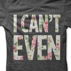 I Can't Even T-Shirt - $24.99. https://www.lolshirts.com/shirt/b7713f2e3658/i-can-t-even-t-shirt