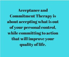 Acceptance and Commitment Therapy is about accepting what you cannot change, while doing what you can to improve your life.