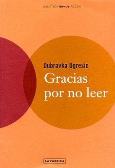 """Dubravka Ugresic. """"Gracias por no leer"""". Editorial La Fábrica. Un homenaje a los libros, a la literatura y a los lectores."""