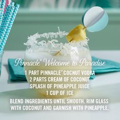 The Pinnacle® Welcome to Paradise: the perfect drink for any beach vacation or backyard stay-cation!  1 part Pinnacle® Coconut Vodka 2 parts cream of coconut Splash of pineapple juice Coconut Pineapple slices  Rim glass with coconut, mix ingredients together 