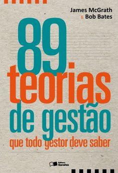 BATES, Bob; MCGRATH, James. 89 TEORIAS DE GESTÃO QUE TODO GESTOR DEVE SABER. São Paulo: Editora Saraiva, 2014. 264 páginas. ISBN: 8502229303