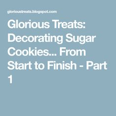 Glorious Treats: Decorating Sugar Cookies... From Start to Finish - Part 1