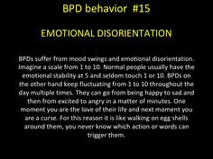 BPD behavior - EMOTIONAL DISORIENTATION - BPDs suffer from mood swings and emotional disorientation. They can go from being happy to sad and then from excited to angry in a matter of minutes. One moment you are the love of their life and next moment you are a curse. For this reason it is like walking on egg shells around them, you never know which action or words can trigger them.