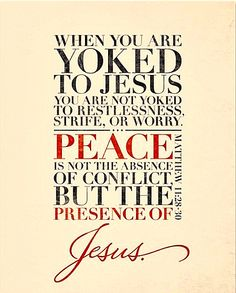 "Matthew 11:28-30  ""When you are yoked to Jesus you are not yoked to restlessnes, strife or worry.""  Peace is not the absence of conflict but the presence of Jesus."