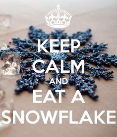KEEP CALM AND EAT A SNOWFLAKE