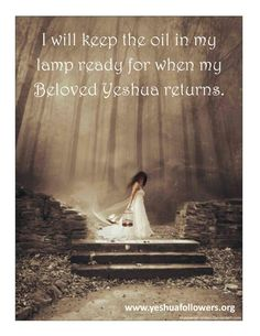 I will keep the oil in my lamp ready for when my Beloved Yeshua returns...