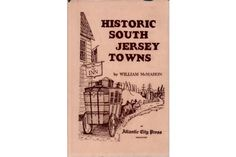 Historic South Jersey Towns by William McMahon. USA: Press Publishing Company, First Edition. First Printing. 260 pages. Hardcover with dust jacket. Mullica Hill, City Press, Atlantic City, Book Collection, New Jersey, Prints, Shops, Jacket