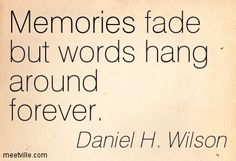 Memories fade but words hang around forever. Daniel H. Wilson