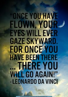 Once you have flown, your eyes will ever gaze skyward. For once you have been there, there you will go again!