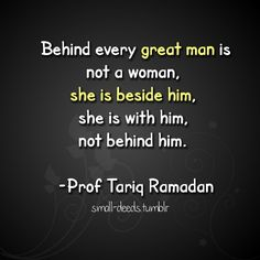 Behind every great man is not a woman, she is beside him, she is with him, not behind him. -Prof Tariq Ramadan