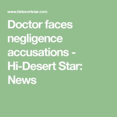 Doctor faces negligence accusations - Hi-Desert Star: News