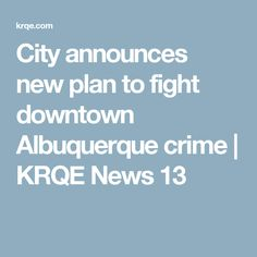 City announces new plan to fight downtown Albuquerque crime | KRQE News 13