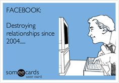 Funny Family Ecard: FACEBOOK: Destroying relationships since 2004.....