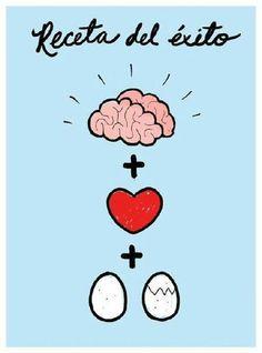 cerebro + corazón + huevos = éxito, la clave para triunfar está en hacer lo que amas