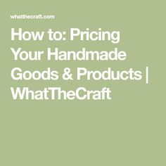 How to: Pricing Your Handmade Goods & Products | WhatTheCraft