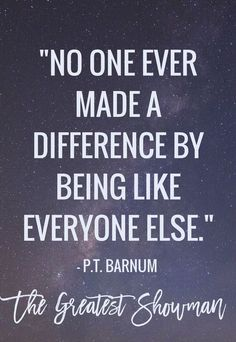 No one ever made a difference by being like everyone else. - P.T. Barnum Quote