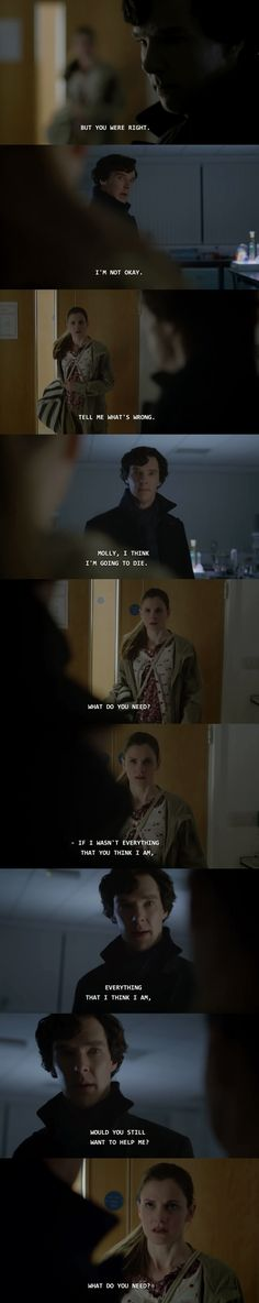 Molly Hooper. I love that, even as horribly as he's acted in the past, she doesn't even hesitate to ask what he needs