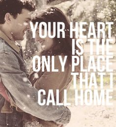Your heart is the only place that i call home<3
