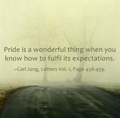 Pride is a wonderful thing when you know how to fulfill its expectations. ~Carl Jung, Letters Vol. 1, Page 458-459.