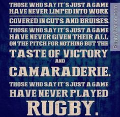 When you give to a sport, it becomes more than a game, it becomes a lifestyle. If you are a rugby player, you know the level of determination and commitment required to play the sport - it's more than just a game.