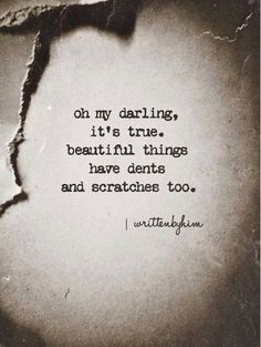Oh my darling... beautiful things have dents and scratches too