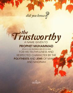 """Did you know? The Trustworthy. A name given to Prophet Muhammad (peace and blessings be upon him) for his truthfulness and respected character by the polytheists and Jews of Makkah and Madina."""