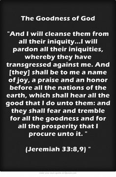 The Goodness of God And I will cleanse them from all their iniquity... and they shall fear and tremble for all the goodness and for all the prosperity that I procure unto it.  (Jeremiah 33:8,9)