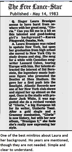 Laura Branigan 1983, maybe 1 of the best timelines & mini biographies about Laura. So simple and so clear without any years mentioned. Read more...  https://news.google.com/newspapers?id=BPtNAAAAIBAJ&sjid=mIsDAAAAIBAJ&pg=5323%2C2240965