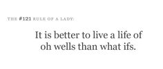 """It is better to live a life of oh wells than what ifs."" OH WELL :)"