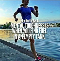 Mental toughness is when you find fuel in an empty tank.