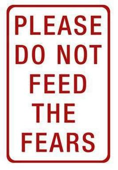 do not feed the fears.