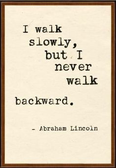 I walk slowly, but I never walk backward ~ Abraham Lincoln