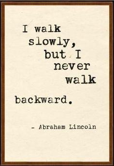 I walk slowly, but I never walk backward ~ Abraham Lincoln
