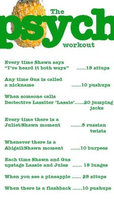 Psych workout... I think this might hurt!  Hey guys- Februrary is here and to celebrate Psych's premiere on the 27th, I've created a board called the 28 Days of Exc-PSYCH-ment! Here's the link:http:/... Every day you have to find the pineapple in the posts and I put up pictures of Psych cast members, videos, and as soon as I can I'll put up a promo for the next season! Follow!