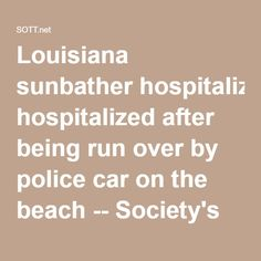 Louisiana sunbather hospitalized after being run over by police car on the beach -- Society's Child -- Sott.net