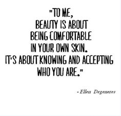 """""""To me, beauty is about being comfortable in your own skin. It's about knowing and accepting who you are."""" - Ellen Degeneres"""