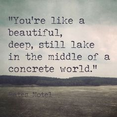 """You're like a beautiful, deep, still lake in the middle of a concrete world."" - Bates Motel"